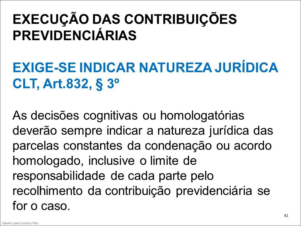 EXECUÇÃO DAS CONTRIBUIÇÕES PREVIDENCIÁRIAS EXIGE-SE INDICAR NATUREZA JURÍDICA CLT, Art.832, § 3º As decisões cognitivas ou homologatórias deverão semp