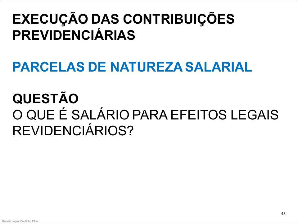 EXECUÇÃO DAS CONTRIBUIÇÕES PREVIDENCIÁRIAS PARCELAS DE NATUREZA SALARIAL QUESTÃO O QUE É SALÁRIO PARA EFEITOS LEGAIS REVIDENCIÁRIOS? 43