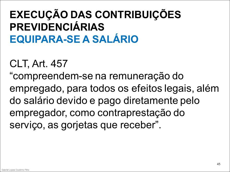 EXECUÇÃO DAS CONTRIBUIÇÕES PREVIDENCIÁRIAS EQUIPARA-SE A SALÁRIO CLT, Art. 457 compreendem-se na remuneração do empregado, para todos os efeitos legai