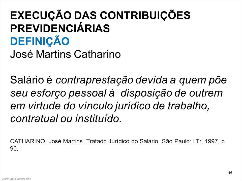 EXECUÇÃO DAS CONTRIBUIÇÕES PREVIDENCIÁRIAS DEFINIÇÃO José Martins Catharino Salário é contraprestação devida a quem põe seu esforço pessoal à disposiç