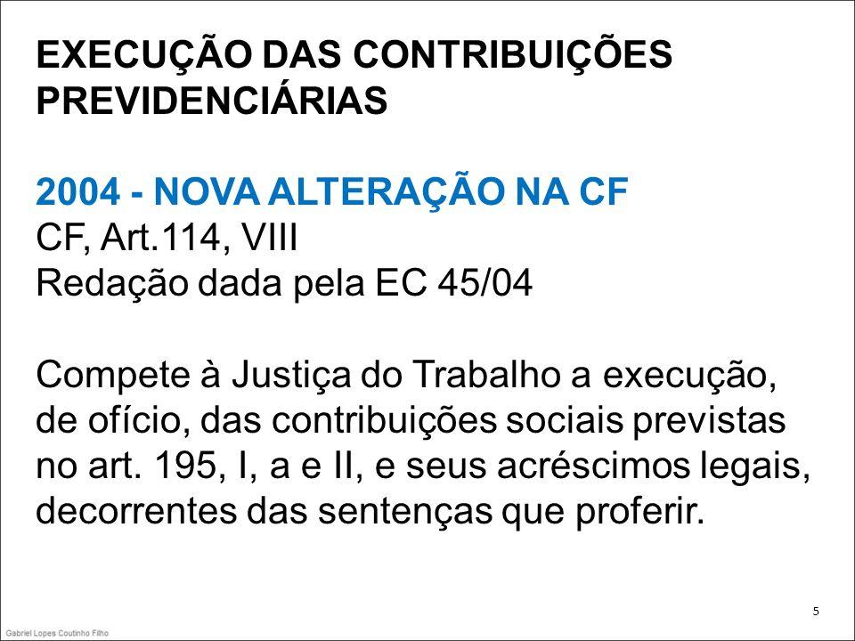 EXECUÇÃO DAS CONTRIBUIÇÕES PREVIDENCIÁRIAS 2004 - NOVA ALTERAÇÃO NA CF CF, Art.114, VIII Redação dada pela EC 45/04 Compete à Justiça do Trabalho a ex