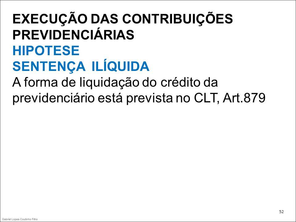 EXECUÇÃO DAS CONTRIBUIÇÕES PREVIDENCIÁRIAS HIPOTESE SENTENÇA ILÍQUIDA A forma de liquidação do crédito da previdenciário está prevista no CLT, Art.879