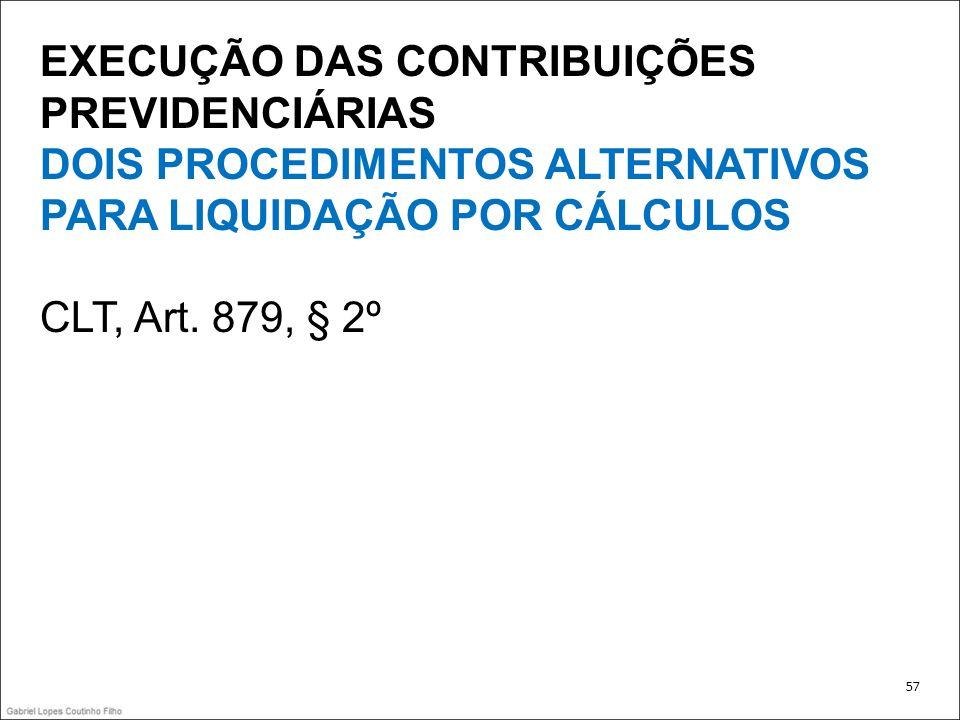 EXECUÇÃO DAS CONTRIBUIÇÕES PREVIDENCIÁRIAS DOIS PROCEDIMENTOS ALTERNATIVOS PARA LIQUIDAÇÃO POR CÁLCULOS CLT, Art. 879, § 2º 57