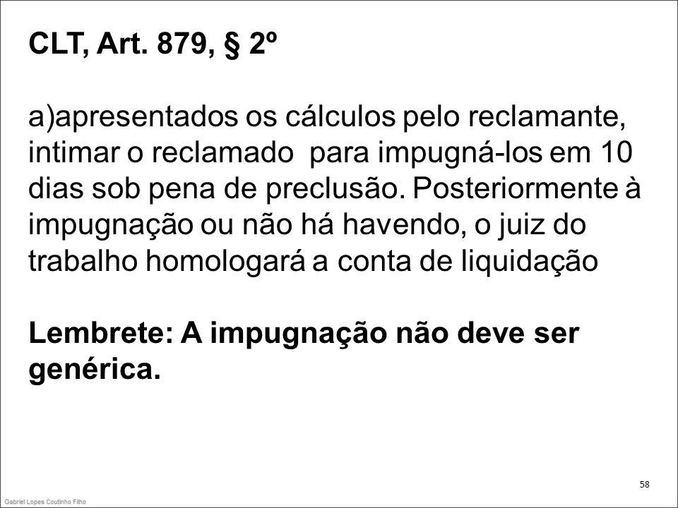 CLT, Art. 879, § 2º a)apresentados os cálculos pelo reclamante, intimar o reclamado para impugná-los em 10 dias sob pena de preclusão. Posteriormente