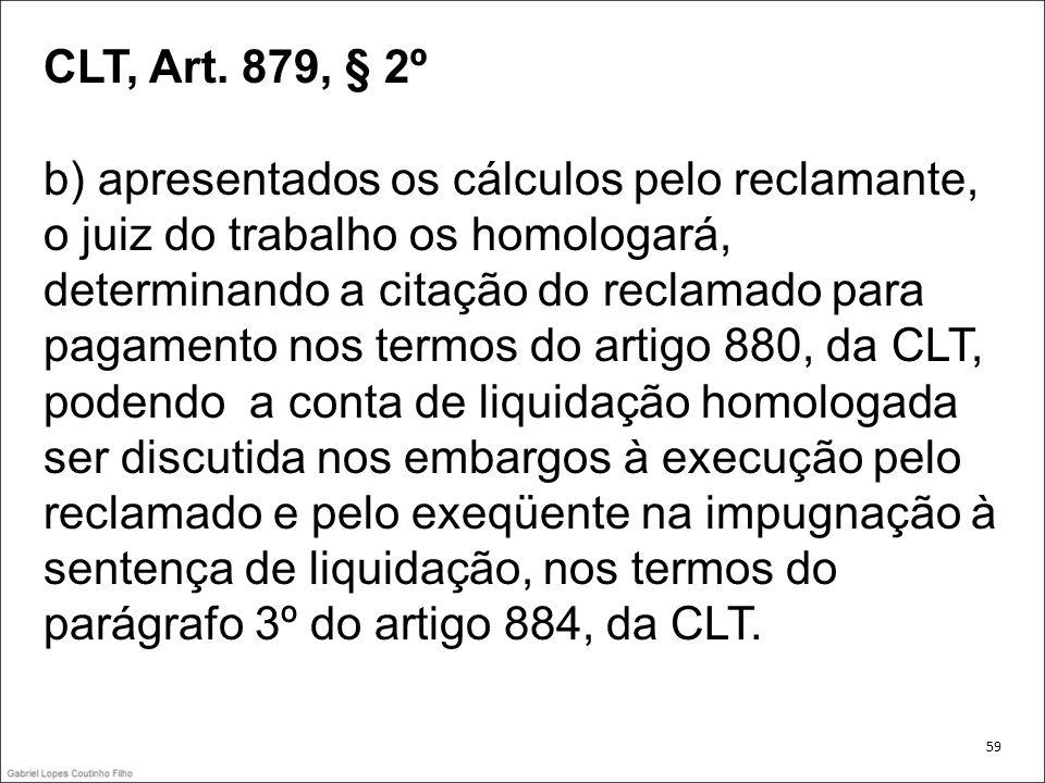 CLT, Art. 879, § 2º b) apresentados os cálculos pelo reclamante, o juiz do trabalho os homologará, determinando a citação do reclamado para pagamento