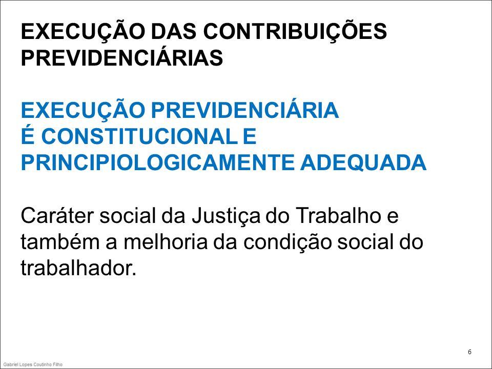 EXECUÇÃO DAS CONTRIBUIÇÕES PREVIDENCIÁRIAS EXECUÇÃO PREVIDENCIÁRIA É CONSTITUCIONAL E PRINCIPIOLOGICAMENTE ADEQUADA Caráter social da Justiça do Traba