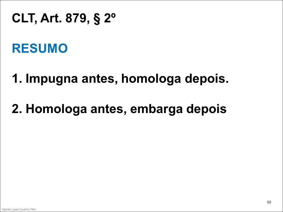 CLT, Art. 879, § 2º RESUMO 1. Impugna antes, homologa depois. 2. Homologa antes, embarga depois 60