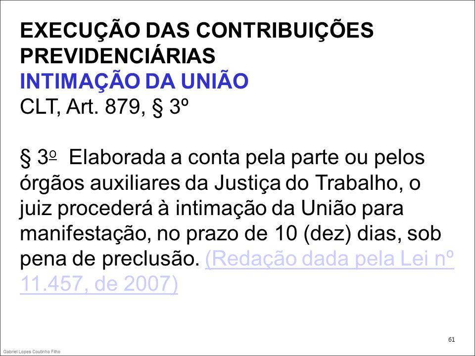 EXECUÇÃO DAS CONTRIBUIÇÕES PREVIDENCIÁRIAS INTIMAÇÃO DA UNIÃO CLT, Art. 879, § 3º § 3 o Elaborada a conta pela parte ou pelos órgãos auxiliares da Jus
