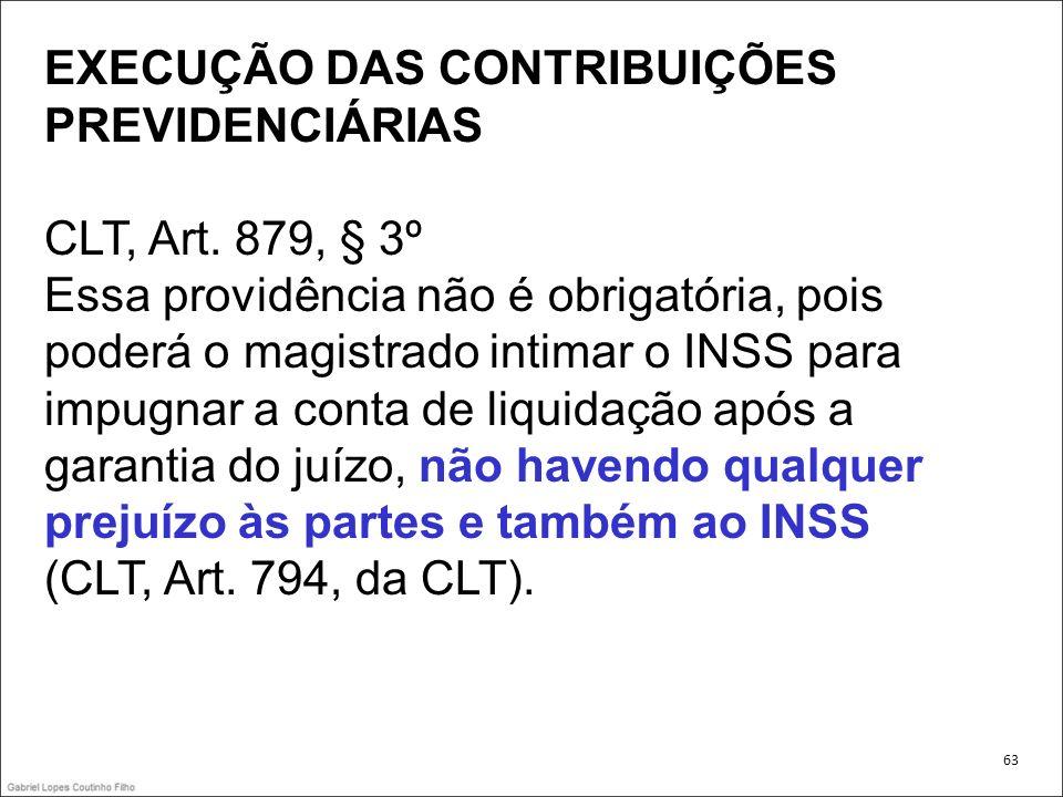 EXECUÇÃO DAS CONTRIBUIÇÕES PREVIDENCIÁRIAS CLT, Art. 879, § 3º Essa providência não é obrigatória, pois poderá o magistrado intimar o INSS para impugn