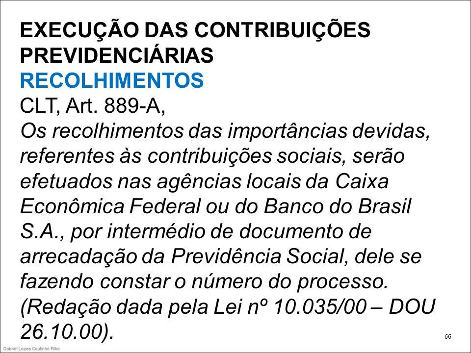 EXECUÇÃO DAS CONTRIBUIÇÕES PREVIDENCIÁRIAS RECOLHIMENTOS CLT, Art. 889-A, Os recolhimentos das importâncias devidas, referentes às contribuições socia