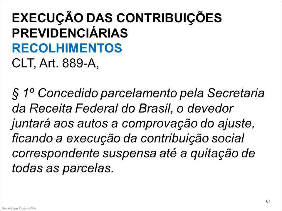 EXECUÇÃO DAS CONTRIBUIÇÕES PREVIDENCIÁRIAS RECOLHIMENTOS CLT, Art. 889-A, § 1º Concedido parcelamento pela Secretaria da Receita Federal do Brasil, o