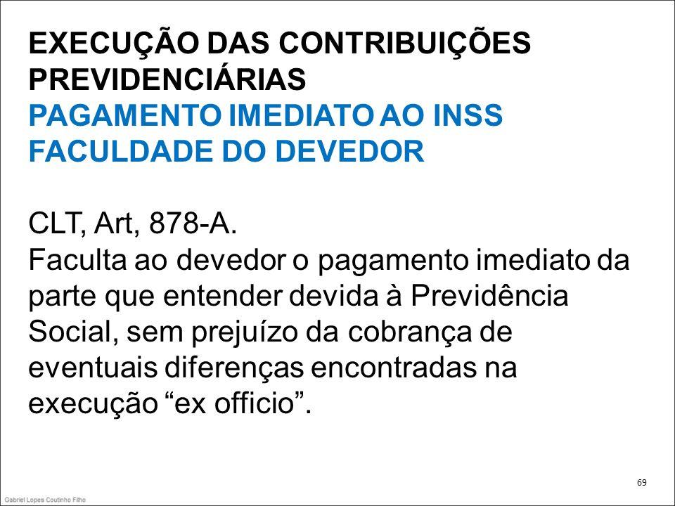 EXECUÇÃO DAS CONTRIBUIÇÕES PREVIDENCIÁRIAS PAGAMENTO IMEDIATO AO INSS FACULDADE DO DEVEDOR CLT, Art, 878-A. Faculta ao devedor o pagamento imediato da