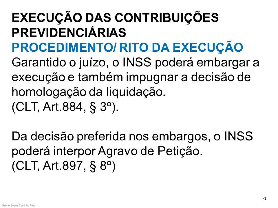 EXECUÇÃO DAS CONTRIBUIÇÕES PREVIDENCIÁRIAS PROCEDIMENTO/ RITO DA EXECUÇÃO Garantido o juízo, o INSS poderá embargar a execução e também impugnar a dec