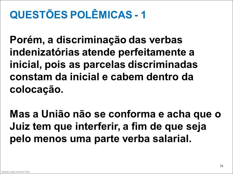QUESTÕES POLÊMICAS - 1 Porém, a discriminação das verbas indenizatórias atende perfeitamente a inicial, pois as parcelas discriminadas constam da inic