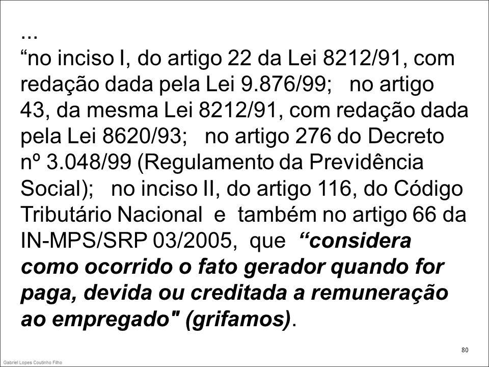 ... no inciso I, do artigo 22 da Lei 8212/91, com redação dada pela Lei 9.876/99; no artigo 43, da mesma Lei 8212/91, com redação dada pela Lei 8620/9