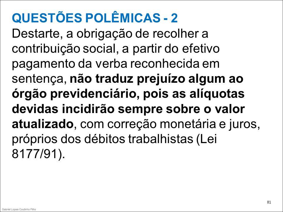 QUESTÕES POLÊMICAS - 2 Destarte, a obrigação de recolher a contribuição social, a partir do efetivo pagamento da verba reconhecida em sentença, não tr