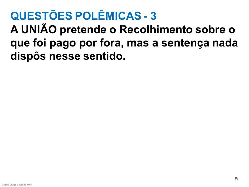 QUESTÕES POLÊMICAS - 3 A UNIÃO pretende o Recolhimento sobre o que foi pago por fora, mas a sentença nada dispôs nesse sentido. 83