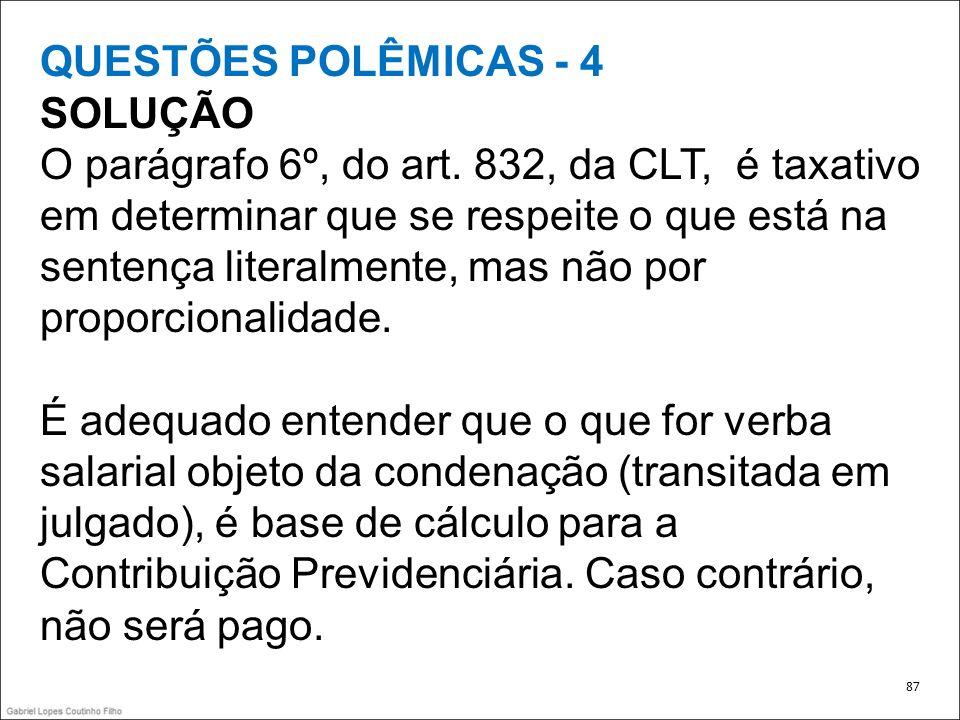 QUESTÕES POLÊMICAS - 4 SOLUÇÃO O parágrafo 6º, do art. 832, da CLT, é taxativo em determinar que se respeite o que está na sentença literalmente, mas