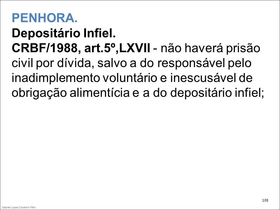 PENHORA. Depositário Infiel. CRBF/1988, art.5º,LXVII - não haverá prisão civil por dívida, salvo a do responsável pelo inadimplemento voluntário e ine