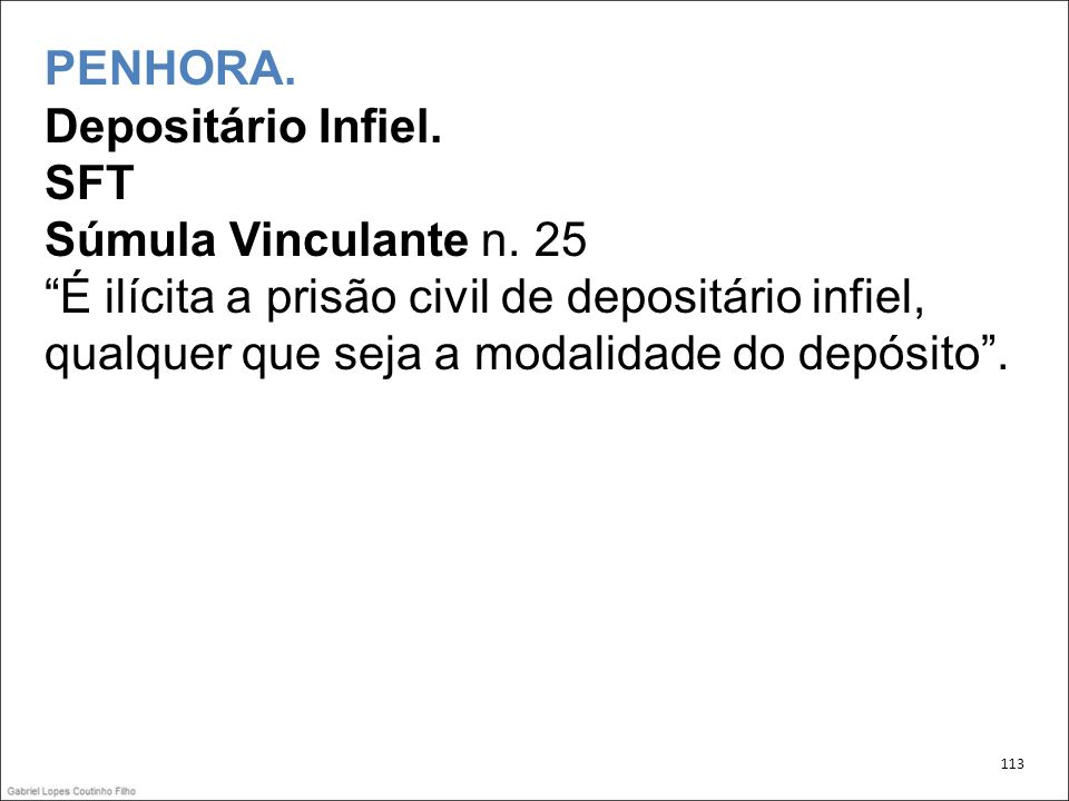 PENHORA. Depositário Infiel. SFT Súmula Vinculante n. 25 É ilícita a prisão civil de depositário infiel, qualquer que seja a modalidade do depósito. 1