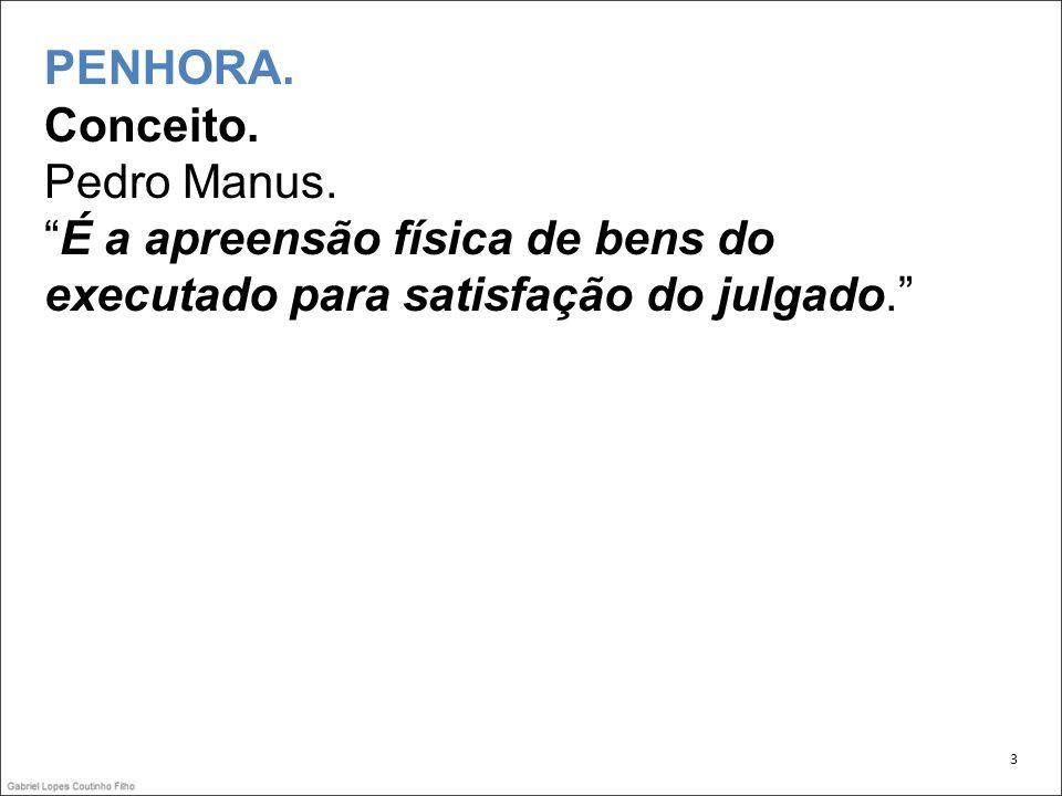 PENHORA. Conceito. Pedro Manus.É a apreensão física de bens do executado para satisfação do julgado. 3