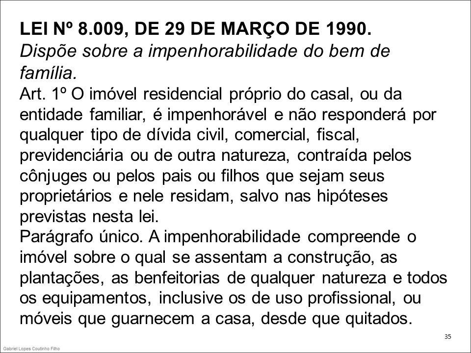 LEI Nº 8.009, DE 29 DE MARÇO DE 1990. Dispõe sobre a impenhorabilidade do bem de família. Art. 1º O imóvel residencial próprio do casal, ou da entidad