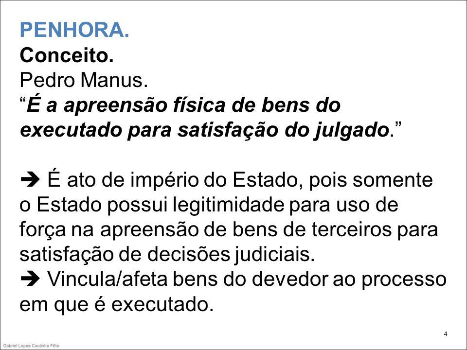 PENHORA. Conceito. Pedro Manus.É a apreensão física de bens do executado para satisfação do julgado. É ato de império do Estado, pois somente o Estado