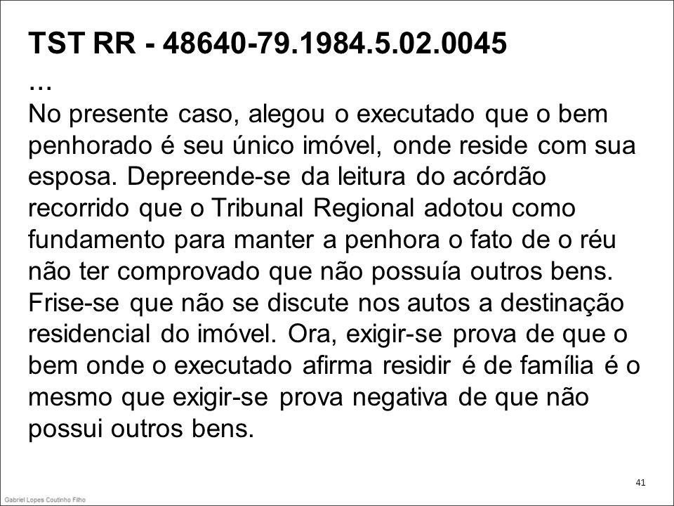 TST RR - 48640-79.1984.5.02.0045... No presente caso, alegou o executado que o bem penhorado é seu único imóvel, onde reside com sua esposa. Depreende