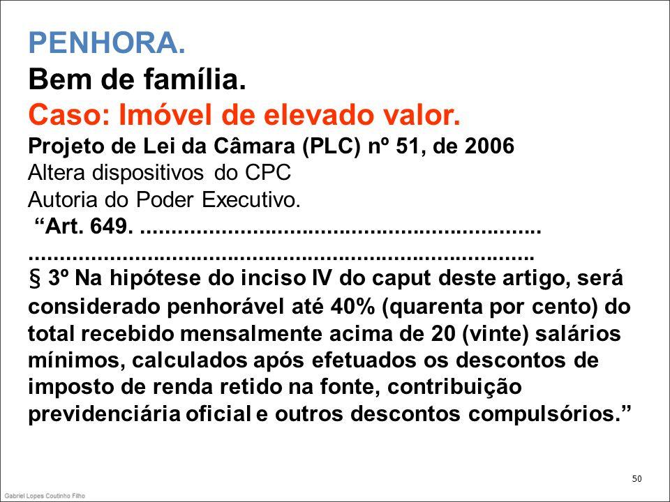 PENHORA. Bem de família. Caso: Imóvel de elevado valor. Projeto de Lei da Câmara (PLC) nº 51, de 2006 Altera dispositivos do CPC Autoria do Poder Exec