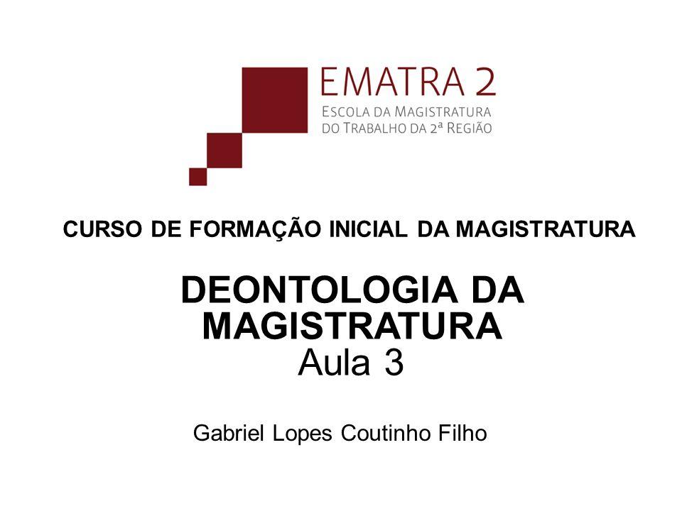 CURSO DE FORMAÇÃO INICIAL DA MAGISTRATURA Gabriel Lopes Coutinho Filho DEONTOLOGIA DA MAGISTRATURA Aula 3