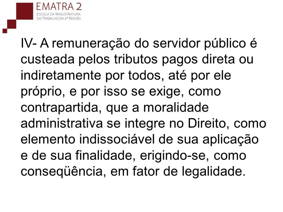 IV- A remuneração do servidor público é custeada pelos tributos pagos direta ou indiretamente por todos, até por ele próprio, e por isso se exige, com