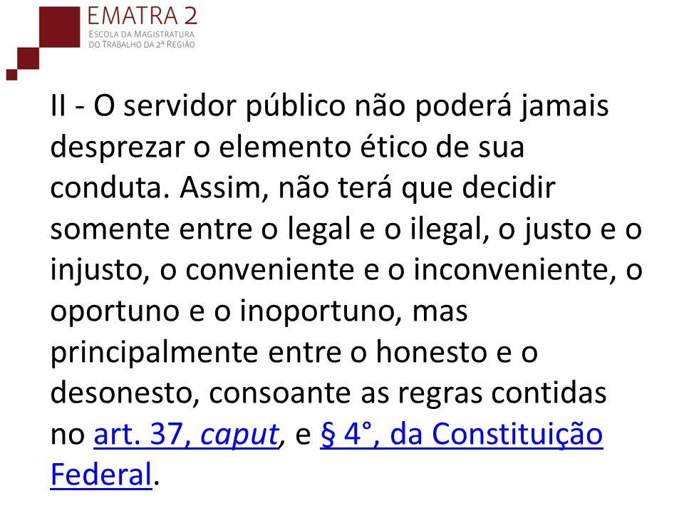 II - O servidor público não poderá jamais desprezar o elemento ético de sua conduta. Assim, não terá que decidir somente entre o legal e o ilegal, o j