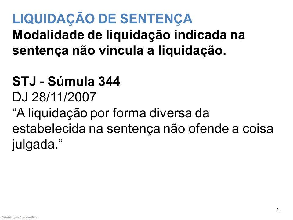 LIQUIDAÇÃO DE SENTENÇA Modalidade de liquidação indicada na sentença não vincula a liquidação. STJ - Súmula 344 DJ 28/11/2007 A liquidação por forma d