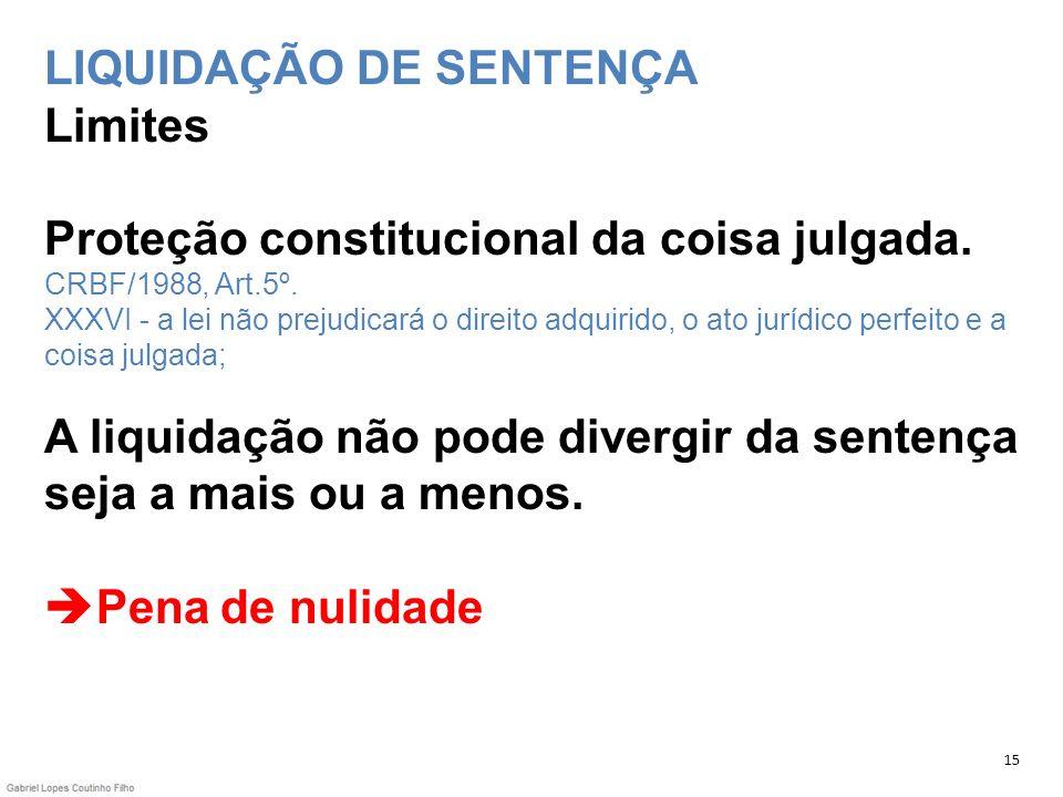 LIQUIDAÇÃO DE SENTENÇA Limites Proteção constitucional da coisa julgada. CRBF/1988, Art.5º. XXXVI - a lei não prejudicará o direito adquirido, o ato j