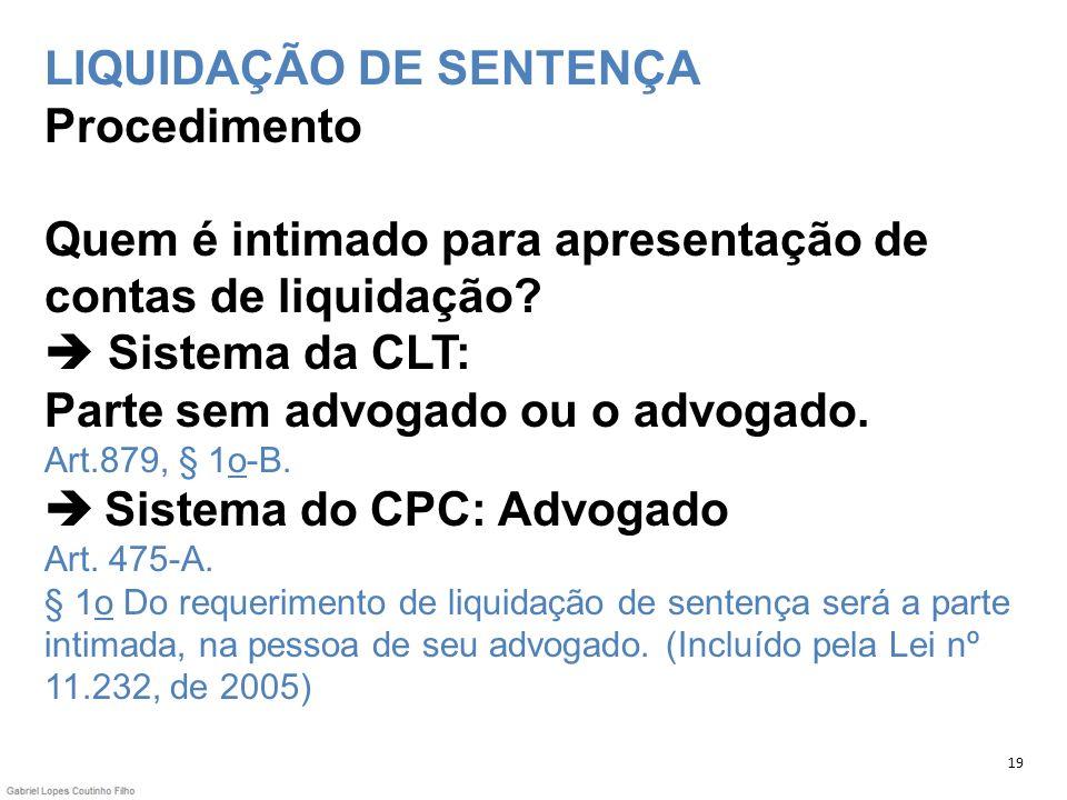 LIQUIDAÇÃO DE SENTENÇA Procedimento Quem é intimado para apresentação de contas de liquidação? Sistema da CLT: Parte sem advogado ou o advogado. Art.8