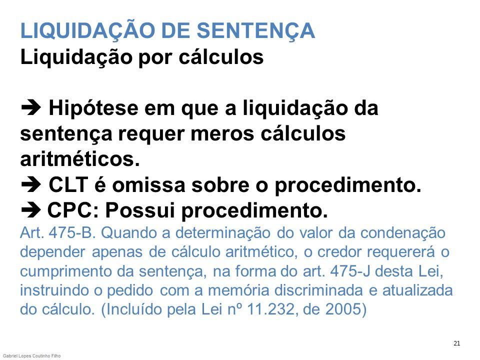 LIQUIDAÇÃO DE SENTENÇA Liquidação por cálculos Hipótese em que a liquidação da sentença requer meros cálculos aritméticos. CLT é omissa sobre o proced