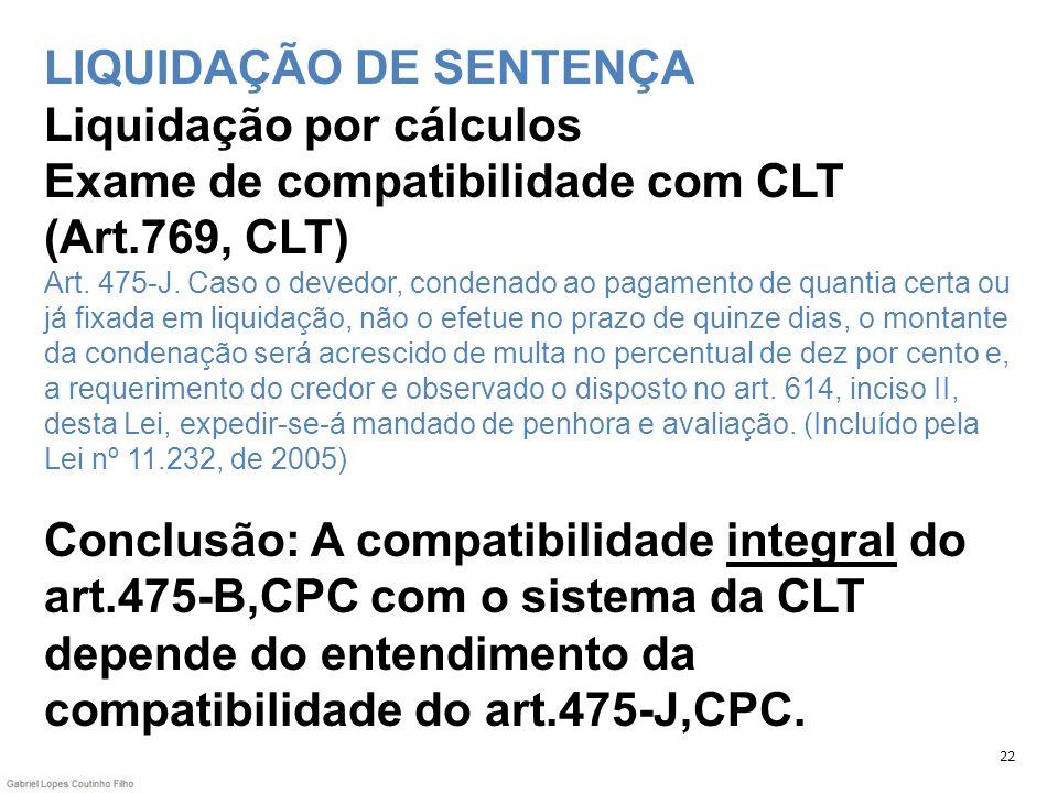 LIQUIDAÇÃO DE SENTENÇA Liquidação por cálculos Exame de compatibilidade com CLT (Art.769, CLT) Art. 475-J. Caso o devedor, condenado ao pagamento de q