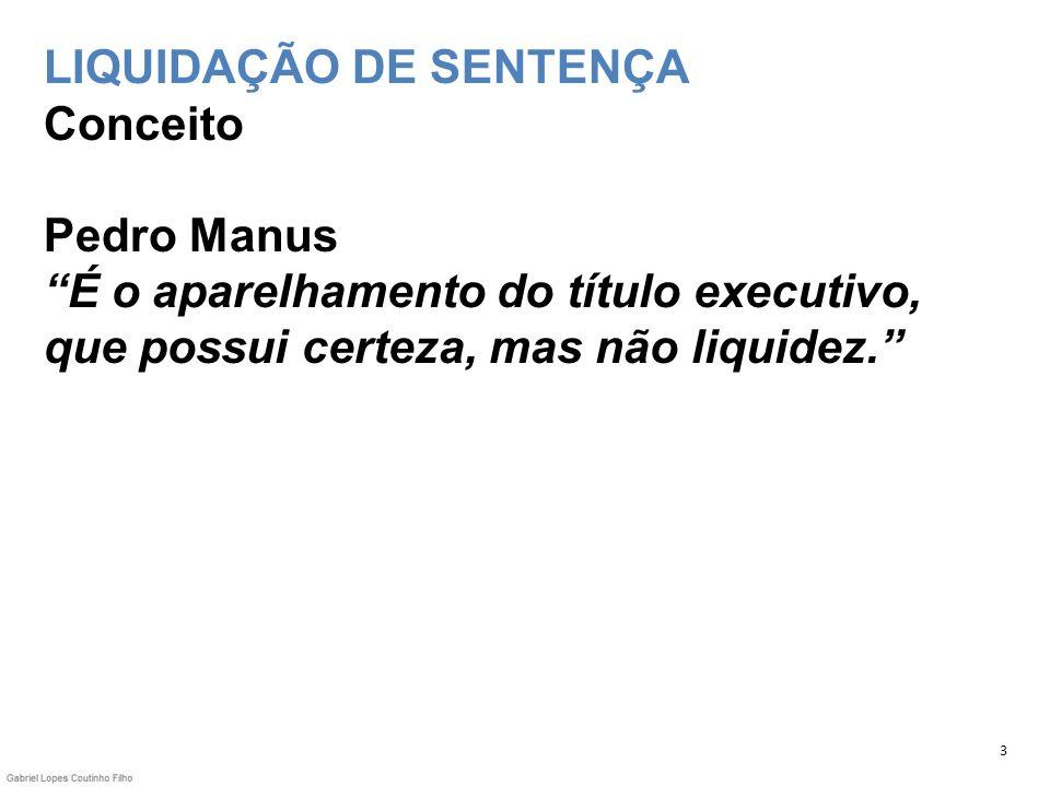 LIQUIDAÇÃO DE SENTENÇA Conceito Pedro Manus É o aparelhamento do título executivo, que possui certeza, mas não liquidez. 3