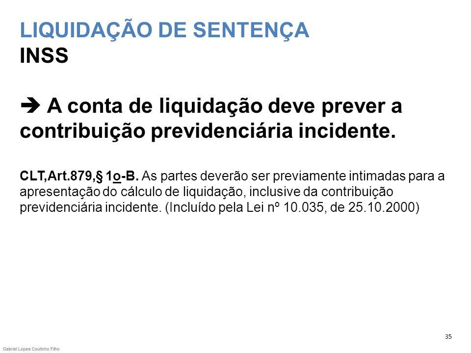 LIQUIDAÇÃO DE SENTENÇA INSS A conta de liquidação deve prever a contribuição previdenciária incidente. CLT,Art.879,§ 1o-B. As partes deverão ser previ