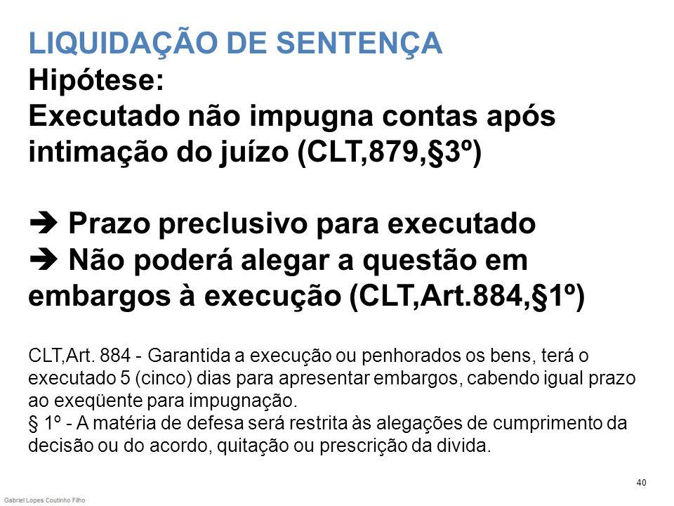 LIQUIDAÇÃO DE SENTENÇA Hipótese: Executado não impugna contas após intimação do juízo (CLT,879,§3º) Prazo preclusivo para executado Não poderá alegar