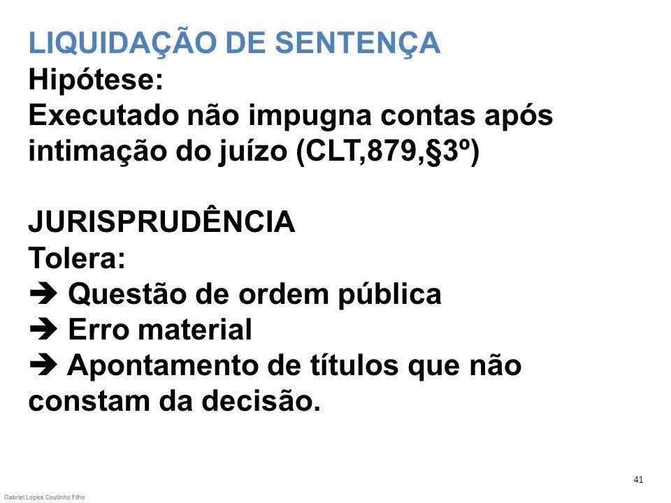 LIQUIDAÇÃO DE SENTENÇA Hipótese: Executado não impugna contas após intimação do juízo (CLT,879,§3º) JURISPRUDÊNCIA Tolera: Questão de ordem pública Er