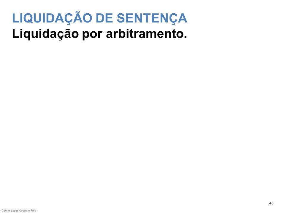 LIQUIDAÇÃO DE SENTENÇA Liquidação por arbitramento. 46
