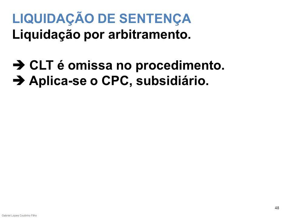 LIQUIDAÇÃO DE SENTENÇA Liquidação por arbitramento. CLT é omissa no procedimento. Aplica-se o CPC, subsidiário. 48