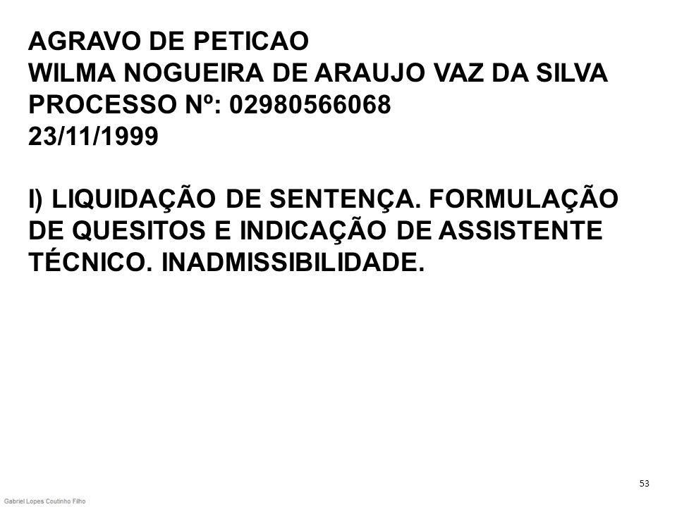 AGRAVO DE PETICAO WILMA NOGUEIRA DE ARAUJO VAZ DA SILVA PROCESSO Nº: 02980566068 23/11/1999 I) LIQUIDAÇÃO DE SENTENÇA. FORMULAÇÃO DE QUESITOS E INDICA