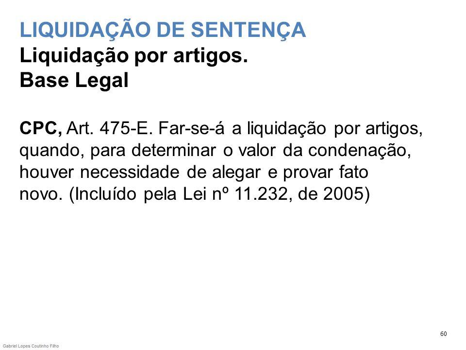 LIQUIDAÇÃO DE SENTENÇA Liquidação por artigos. Base Legal CPC, Art. 475-E. Far-se-á a liquidação por artigos, quando, para determinar o valor da conde