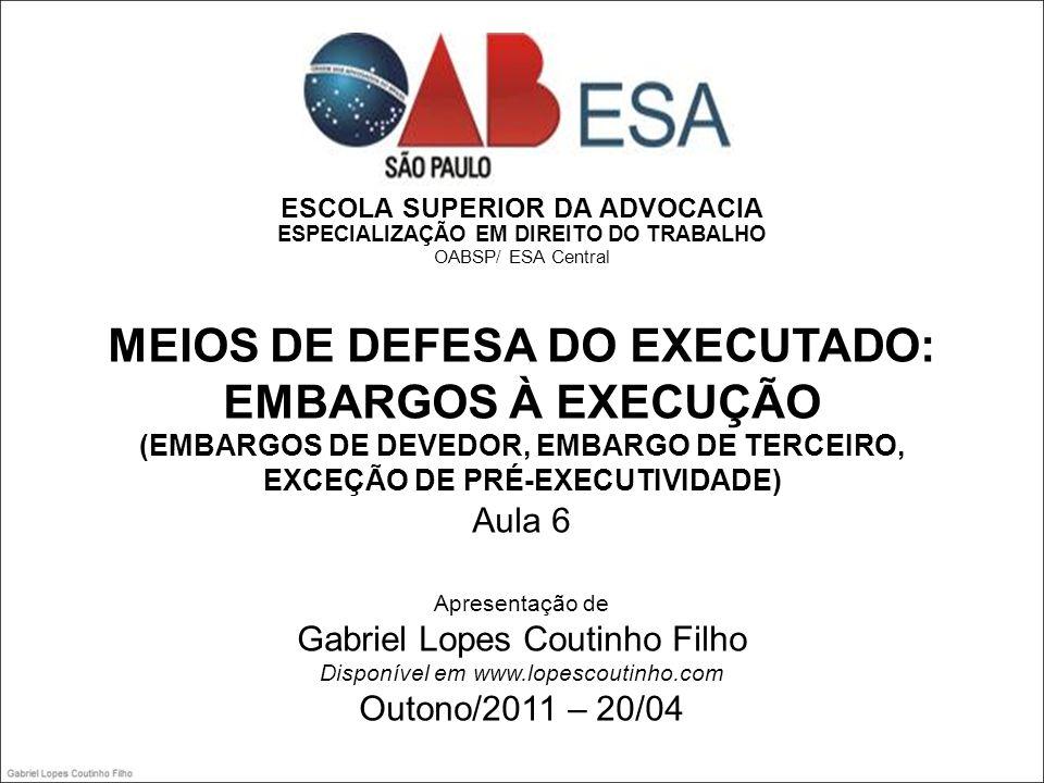 ESCOLA SUPERIOR DA ADVOCACIA ESPECIALIZAÇÃO EM DIREITO DO TRABALHO OABSP/ ESA Central MEIOS DE DEFESA DO EXECUTADO: EMBARGOS À EXECUÇÃO (EMBARGOS DE DEVEDOR, EMBARGO DE TERCEIRO, EXCEÇÃO DE PRÉ-EXECUTIVIDADE) Aula 6 Apresentação de Gabriel Lopes Coutinho Filho Disponível em www.lopescoutinho.com Outono/2011 – 20/04