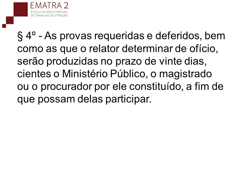 § 4º - As provas requeridas e deferidos, bem como as que o relator determinar de ofício, serão produzidas no prazo de vinte dias, cientes o Ministério