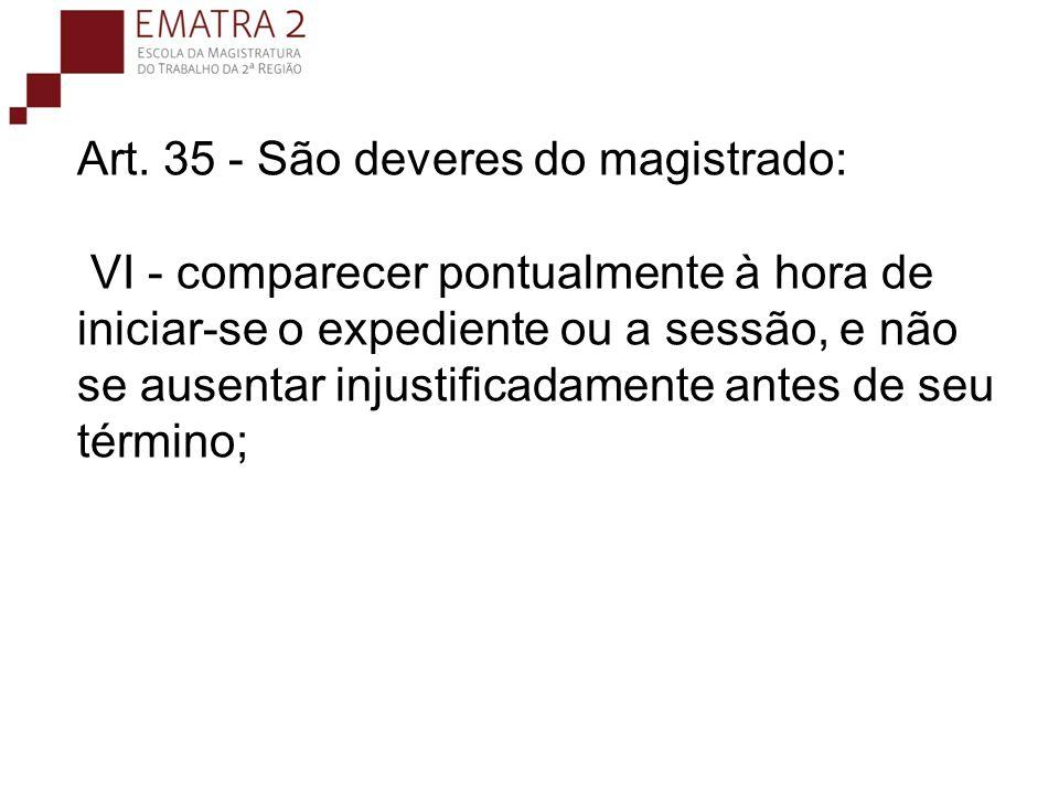 Art. 35 - São deveres do magistrado: VI - comparecer pontualmente à hora de iniciar-se o expediente ou a sessão, e não se ausentar injustificadamente