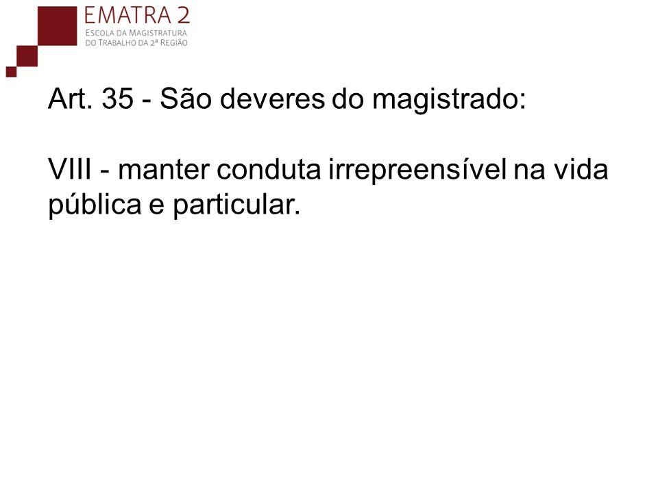 Art. 35 - São deveres do magistrado: VIII - manter conduta irrepreensível na vida pública e particular.