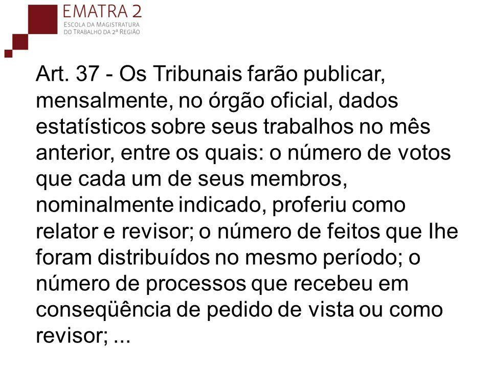 Art. 37 - Os Tribunais farão publicar, mensalmente, no órgão oficial, dados estatísticos sobre seus trabalhos no mês anterior, entre os quais: o númer
